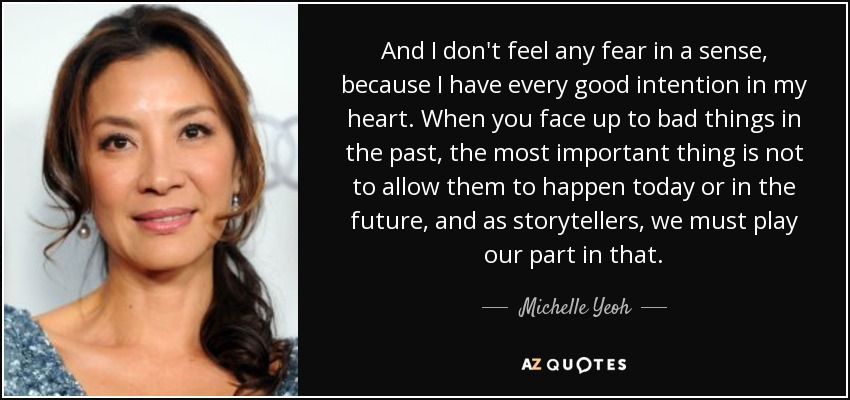 And I don't feel any fear in a sense, because I have every good intention in my heart. When you face up to bad things in the past, the most important thing is not to allow them to happen today or in the future, and as storytellers, we must play our part in that. - Michelle Yeoh