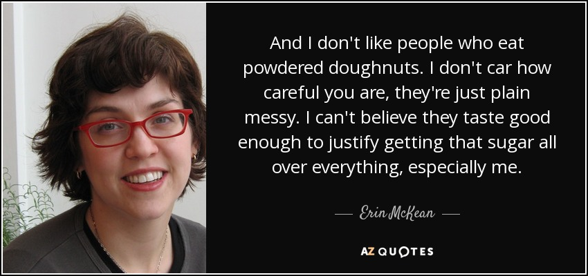 And I don't like people who eat powdered doughnuts. I don't car how careful you are, they're just plain messy. I can't believe they taste good enough to justify getting that sugar all over everything, especially me. - Erin McKean