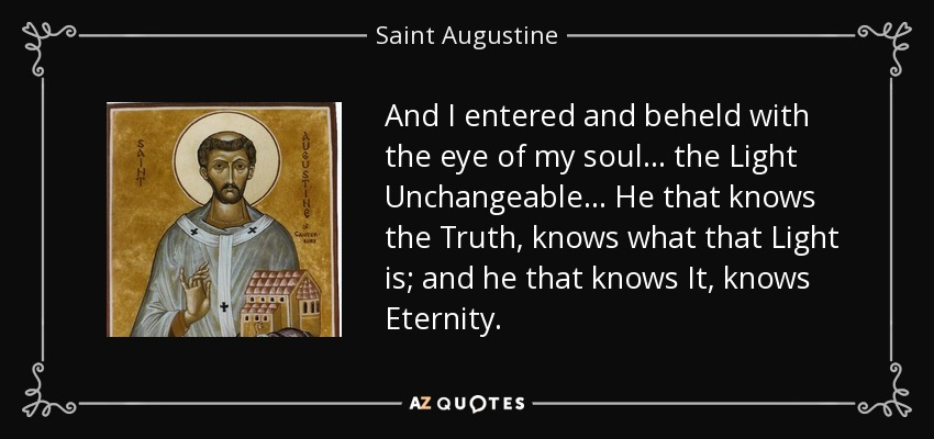 And I entered and beheld with the eye of my soul... the Light Unchangeable... He that knows the Truth, knows what that Light is; and he that knows It, knows Eternity. - Saint Augustine