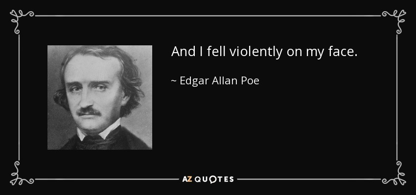 And I fell violently on my face. - Edgar Allan Poe