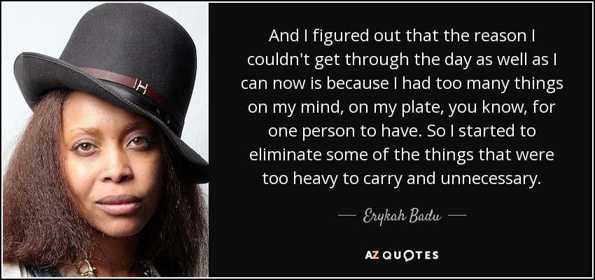 And I figured out that the reason I couldn't get through the day as well as I can now is because I had too many things on my mind, on my plate, you know, for one person to have. So I started to eliminate some of the things that were too heavy to carry and unnecessary. - Erykah Badu