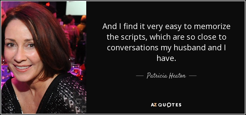 And I find it very easy to memorize the scripts, which are so close to conversations my husband and I have. - Patricia Heaton