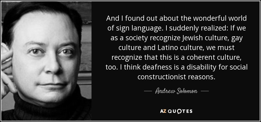 And I found out about the wonderful world of sign language. I suddenly realized: If we as a society recognize Jewish culture, gay culture and Latino culture, we must recognize that this is a coherent culture, too. I think deafness is a disability for social constructionist reasons. - Andrew Solomon