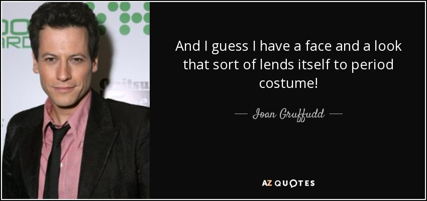 And I guess I have a face and a look that sort of lends itself to period costume! - Ioan Gruffudd