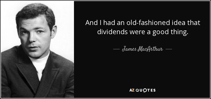 And I had an old-fashioned idea that dividends were a good thing. - James MacArthur