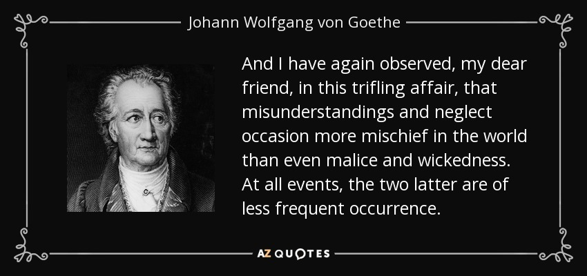 And I have again observed, my dear friend, in this trifling affair, that misunderstandings and neglect occasion more mischief in the world than even malice and wickedness. At all events, the two latter are of less frequent occurrence. - Johann Wolfgang von Goethe