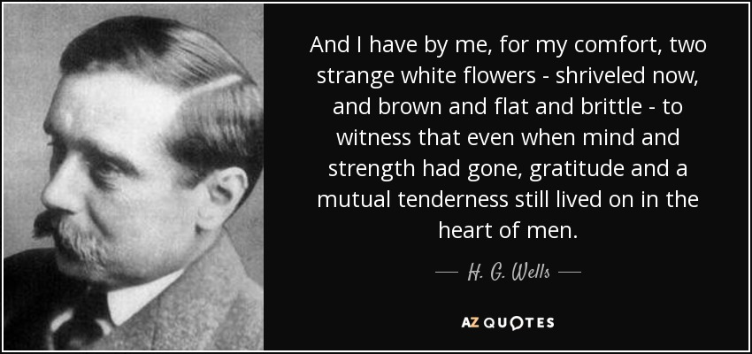 And I have by me, for my comfort, two strange white flowers - shriveled now, and brown and flat and brittle - to witness that even when mind and strength had gone, gratitude and a mutual tenderness still lived on in the heart of men. - H. G. Wells