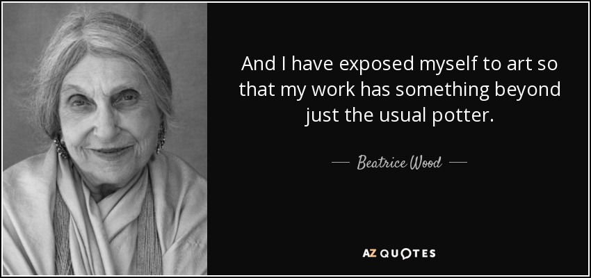 And I have exposed myself to art so that my work has something beyond just the usual potter. - Beatrice Wood