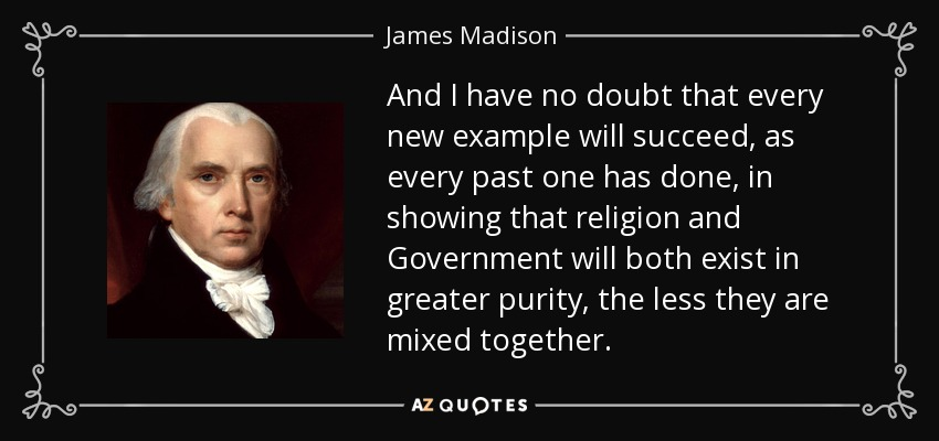 And I have no doubt that every new example will succeed, as every past one has done, in showing that religion and Government will both exist in greater purity, the less they are mixed together. - James Madison