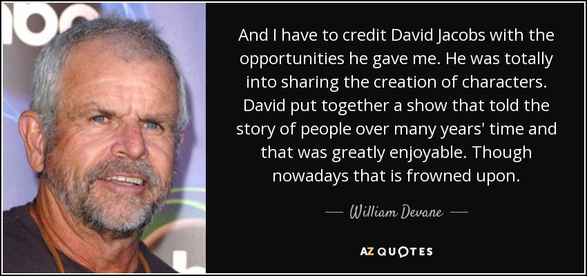 And I have to credit David Jacobs with the opportunities he gave me. He was totally into sharing the creation of characters. David put together a show that told the story of people over many years' time and that was greatly enjoyable. Though nowadays that is frowned upon. - William Devane