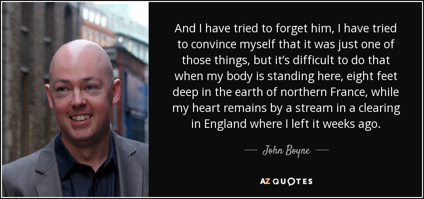 And I have tried to forget him, I have tried to convince myself that it was just one of those things, but it's difficult to do that when my body is standing here, eight feet deep in the earth of northern France, while my heart remains by a stream in a clearing in England where I left it weeks ago. - John Boyne