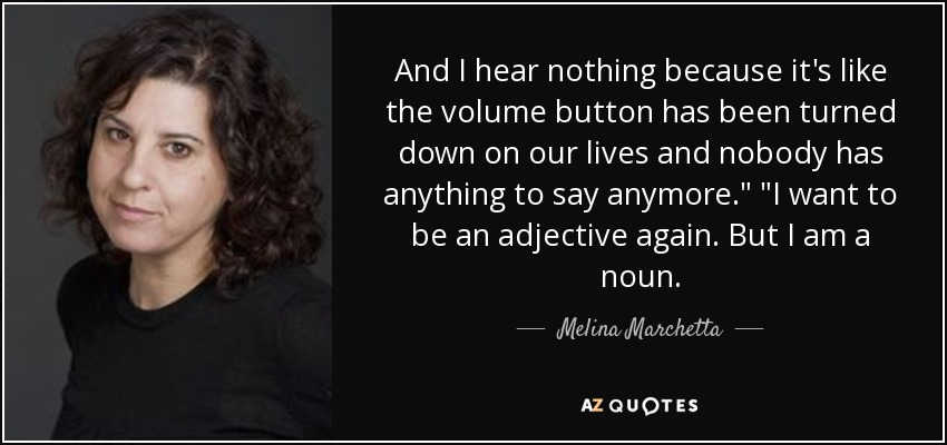 And I hear nothing because it's like the volume button has been turned down on our lives and nobody has anything to say anymore.