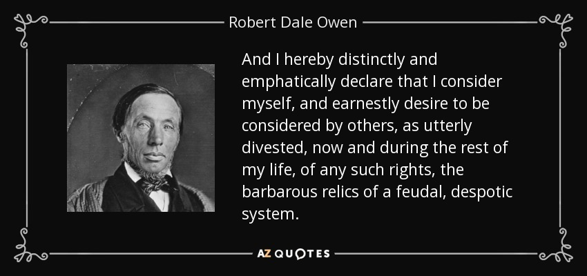 And I hereby distinctly and emphatically declare that I consider myself, and earnestly desire to be considered by others, as utterly divested, now and during the rest of my life, of any such rights, the barbarous relics of a feudal, despotic system. - Robert Dale Owen