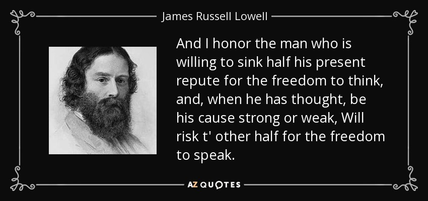 And I honor the man who is willing to sink half his present repute for the freedom to think, and, when he has thought, be his cause strong or weak, Will risk t' other half for the freedom to speak. - James Russell Lowell