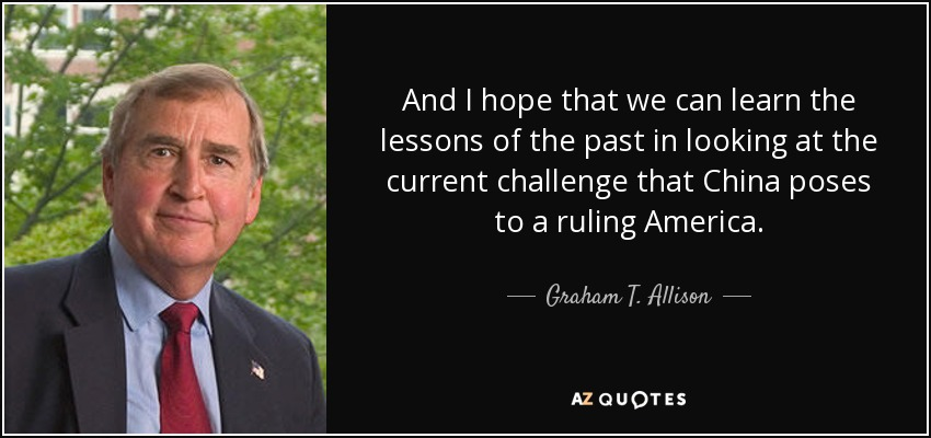 And I hope that we can learn the lessons of the past in looking at the current challenge that China poses to a ruling America. - Graham T. Allison