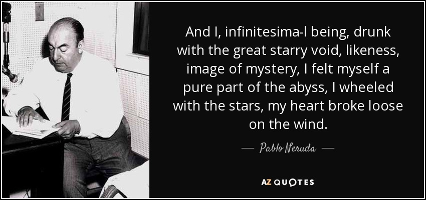 And I, infinitesimal being, drunk with the great starry void, likeness, image of mystery, I felt myself a pure part of the abyss, I wheeled with the stars, my heart broke loose on the wind. - Pablo Neruda