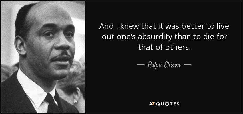 And I knew that it was better to live out one's absurdity than to die for that of others. - Ralph Ellison