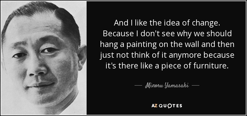And I like the idea of change. Because I don't see why we should hang a painting on the wall and then just not think of it anymore because it's there like a piece of furniture. - Minoru Yamasaki