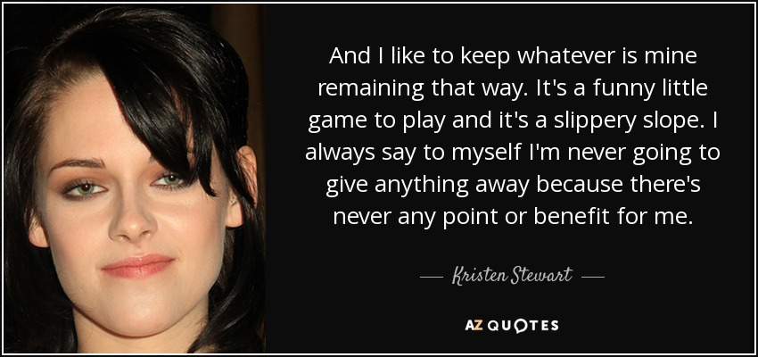 And I like to keep whatever is mine remaining that way. It's a funny little game to play and it's a slippery slope. I always say to myself I'm never going to give anything away because there's never any point or benefit for me. - Kristen Stewart
