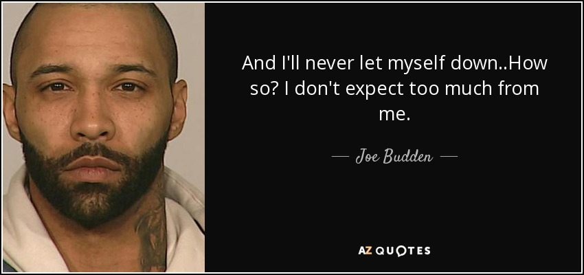 And I'll never let myself down..How so? I don't expect too much from me. - Joe Budden