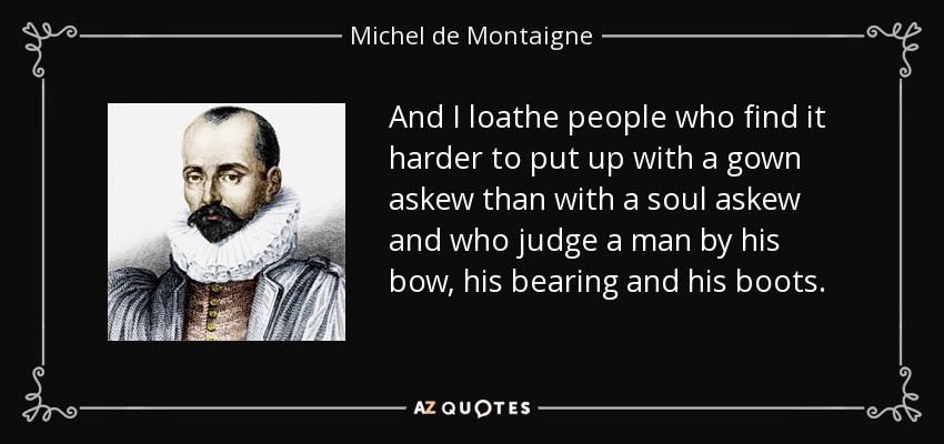 And I loathe people who find it harder to put up with a gown askew than with a soul askew and who judge a man by his bow, his bearing and his boots. - Michel de Montaigne