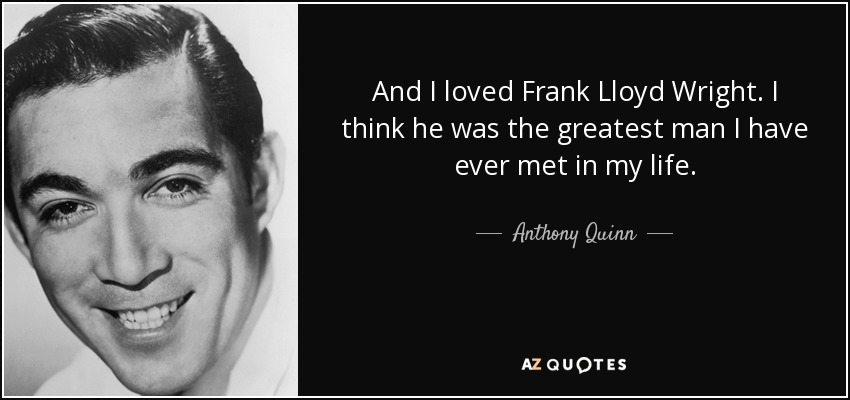 And I loved Frank Lloyd Wright. I think he was the greatest man I have ever met in my life. - Anthony Quinn