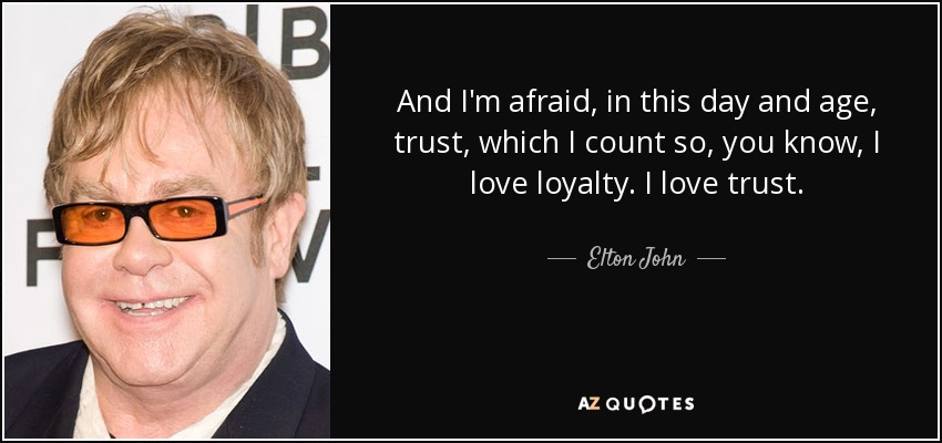 And I'm afraid, in this day and age, trust, which I count so, you know, I love loyalty. I love trust. - Elton John