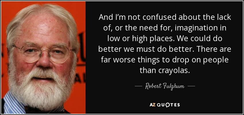 And I'm not confused about the lack of, or the need for, imagination in low or high places. We could do better we must do better. There are far worse things to drop on people than crayolas. - Robert Fulghum