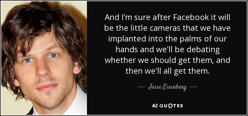 And I'm sure after Facebook it will be the little cameras that we have implanted into the palms of our hands and we'll be debating whether we should get them, and then we'll all get them. - Jesse Eisenberg