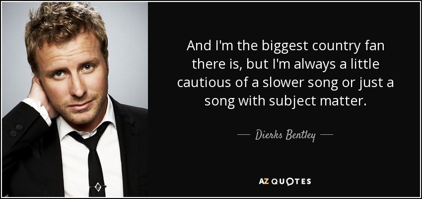 And I'm the biggest country fan there is, but I'm always a little cautious of a slower song or just a song with subject matter. - Dierks Bentley
