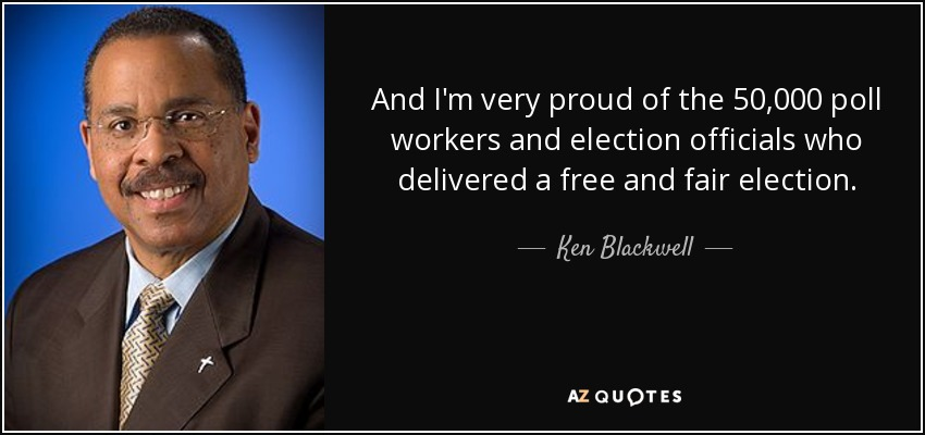 And I'm very proud of the 50,000 poll workers and election officials who delivered a free and fair election. - Ken Blackwell