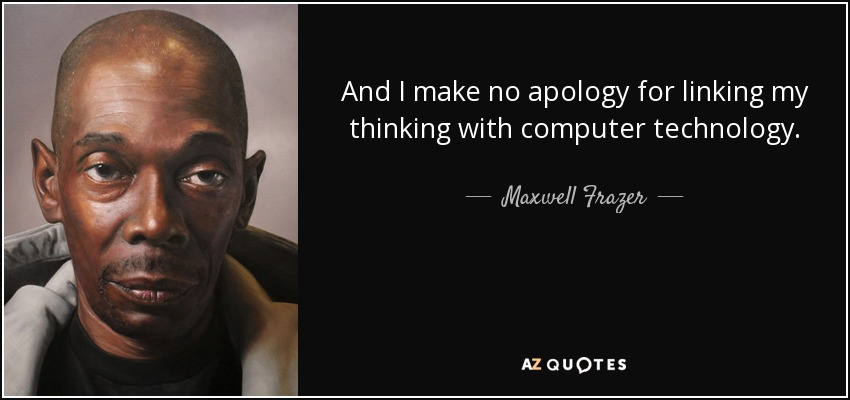 And I make no apology for linking my thinking with computer technology. - Maxwell Frazer
