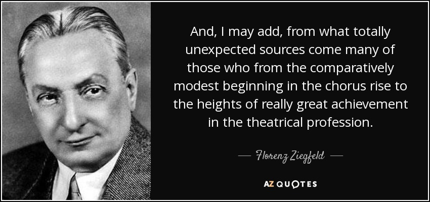And, I may add, from what totally unexpected sources come many of those who from the comparatively modest beginning in the chorus rise to the heights of really great achievement in the theatrical profession. - Florenz Ziegfeld