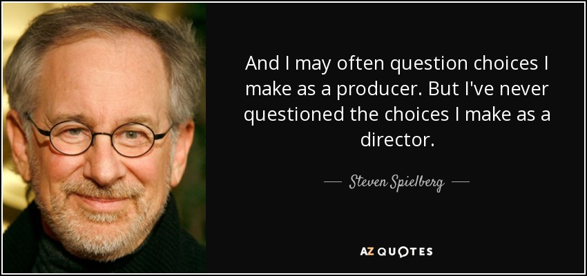And I may often question choices I make as a producer. But I've never questioned the choices I make as a director. - Steven Spielberg