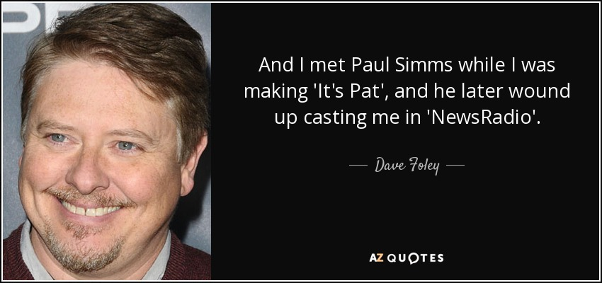 And I met Paul Simms while I was making 'It's Pat', and he later wound up casting me in 'NewsRadio'. - Dave Foley