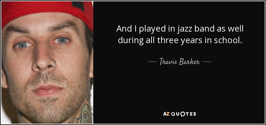 And I played in jazz band as well during all three years in school. - Travis Barker