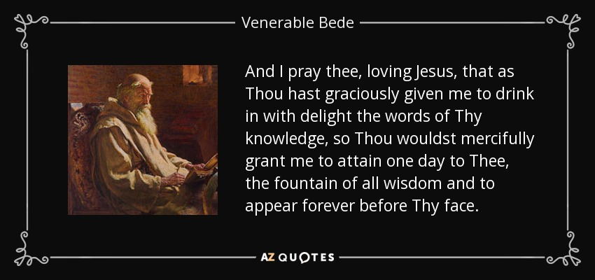 And I pray thee, loving Jesus, that as Thou hast graciously given me to drink in with delight the words of Thy knowledge, so Thou wouldst mercifully grant me to attain one day to Thee, the fountain of all wisdom and to appear forever before Thy face. - Venerable Bede