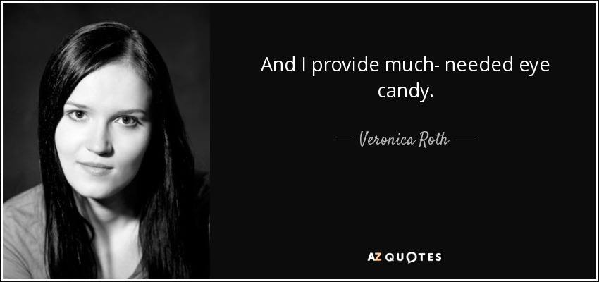 And I provide much- needed eye candy. - Veronica Roth
