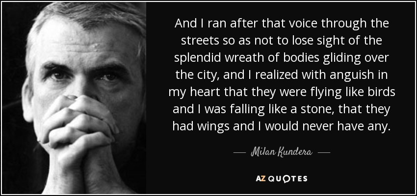 And I ran after that voice through the streets so as not to lose sight of the splendid wreath of bodies gliding over the city, and I realized with anguish in my heart that they were flying like birds and I was falling like a stone, that they had wings and I would never have any. - Milan Kundera