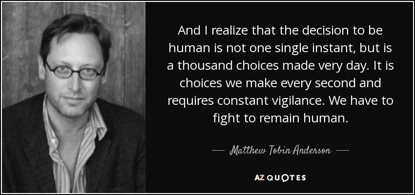 And I realize that the decision to be human is not one single instant, but is a thousand choices made very day. It is choices we make every second and requires constant vigilance. We have to fight to remain human. - Matthew Tobin Anderson