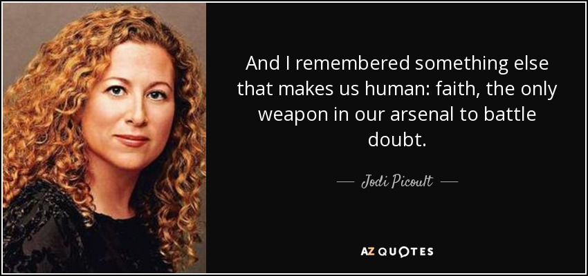 And I remembered something else that makes us human: faith, the only weapon in our arsenal to battle doubt. - Jodi Picoult