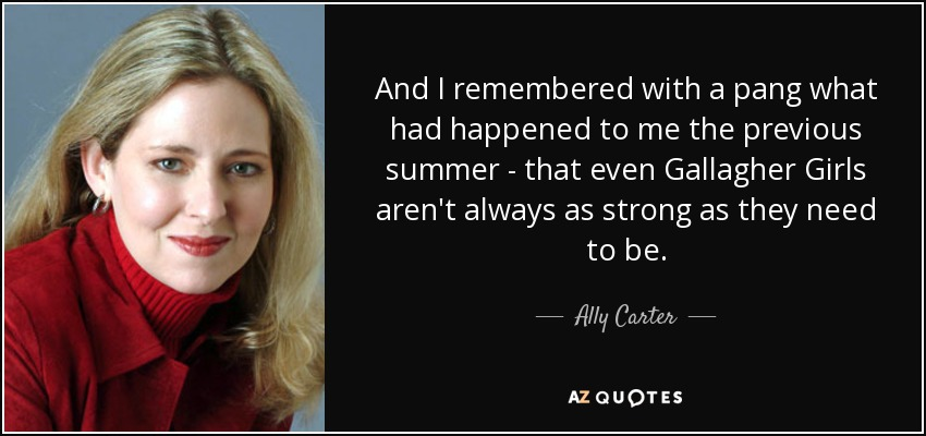 And I remembered with a pang what had happened to me the previous summer - that even Gallagher Girls aren't always as strong as they need to be. - Ally Carter