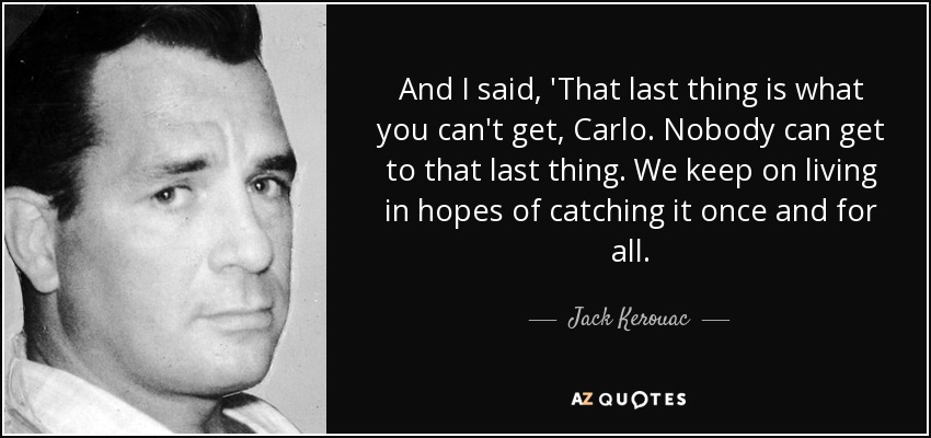 And I said, 'That last thing is what you can't get, Carlo. Nobody can get to that last thing. We keep on living in hopes of catching it once and for all. - Jack Kerouac