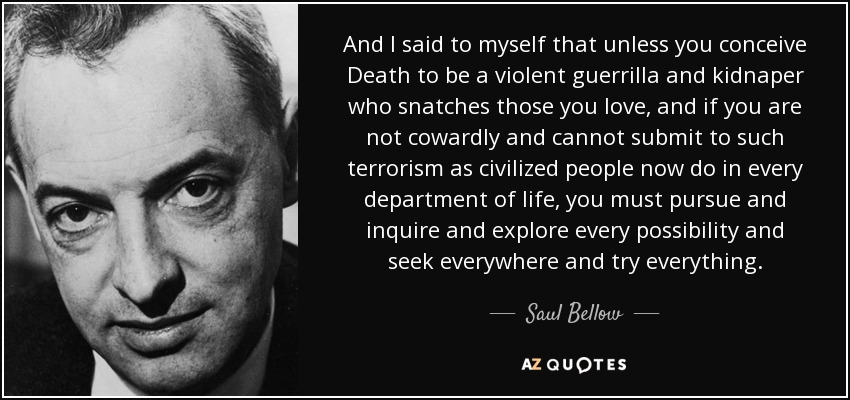 And I said to myself that unless you conceive Death to be a violent guerrilla and kidnaper who snatches those you love, and if you are not cowardly and cannot submit to such terrorism as civilized people now do in every department of life, you must pursue and inquire and explore every possibility and seek everywhere and try everything. - Saul Bellow