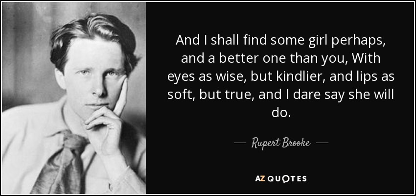 And I shall find some girl perhaps, and a better one than you, With eyes as wise, but kindlier, and lips as soft, but true, and I dare say she will do. - Rupert Brooke
