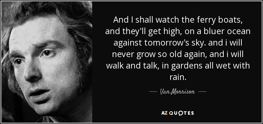 And I shall watch the ferry boats, and they'll get high, on a bluer ocean against tomorrow's sky. and i will never grow so old again, and i will walk and talk, in gardens all wet with rain. - Van Morrison