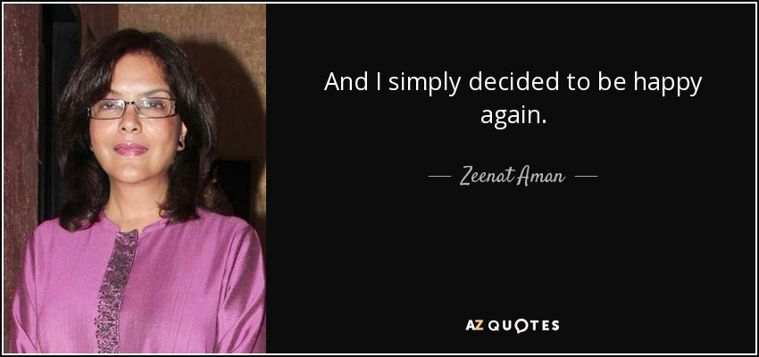 And I simply decided to be happy again. - Zeenat Aman