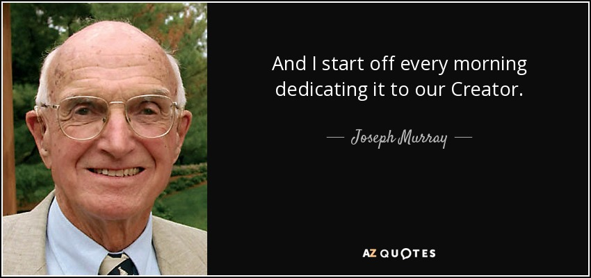 And I start off every morning dedicating it to our Creator. - Joseph Murray