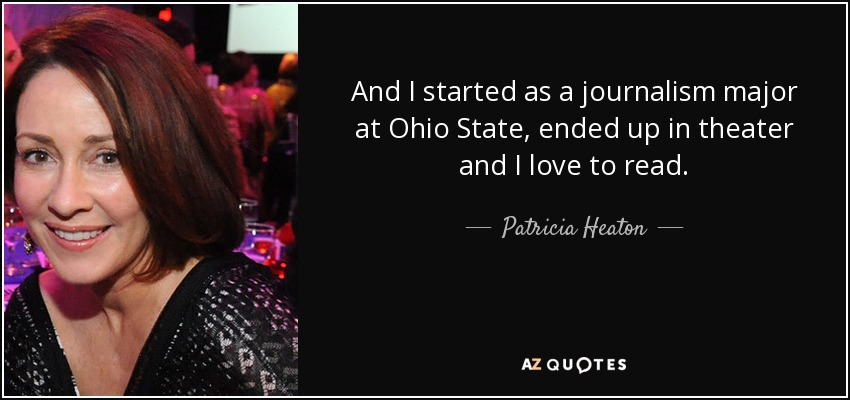 And I started as a journalism major at Ohio State, ended up in theater and I love to read. - Patricia Heaton