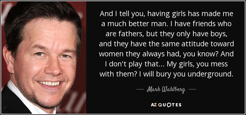 And I tell you, having girls has made me a much better man. I have friends who are fathers, but they only have boys, and they have the same attitude toward women they always had, you know? And I don't play that... My girls, you mess with them? I will bury you underground. - Mark Wahlberg